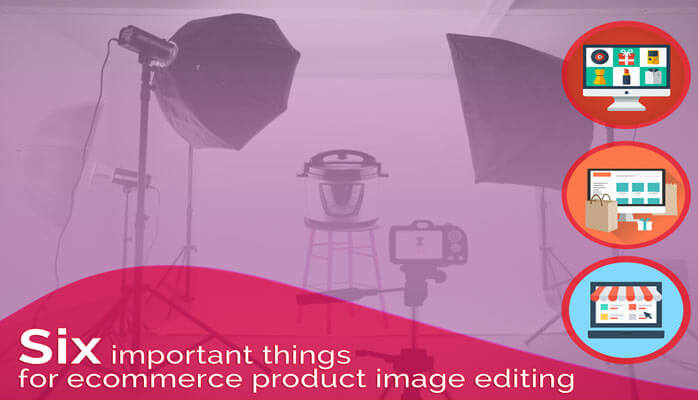 Six important things for ecommerce product photo editing